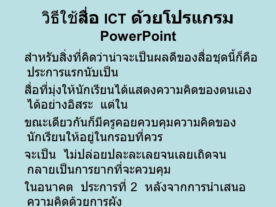 วิธีใช้สื่อ ICT ด้วยโปรแกรม PowerPoint สำหรับการดำเนินการใช้สื่อก็ไม่ยุ่งยาก เพราะเมื่อเราเข้าสู่ โปรแกรมของสื่อแล้ว เมื่อครูต้องการอธิบายก็ คงกรอบเดิมไว้ซึ่งไม่ต้อง เป็นห่วงว่าจะใช้เวลาสักเท่าใด และถ้าจะกรอบ ใดก็สามารถคลิกที่ดอกศรตรงมุมล่างขวาเพื่อ ย้อนกลับไปหน้าเมนู ซึ่งจะทำให้สามารถเลือก หัวข้อที่ต้องการได้อย่างรวดเร็ว กรณีนี้คุณครู อาจใช้เพื่อย้ำความรู้ ในนามของผู้จัดทำก็ขอให้สื่อชุดนี้สามารถ ช่วยให้นักเรียนสามารถ เขียนเรียงความที่ดีมีความละเอียดสมบูรณ์และ ใช้ภาษาได้สละสลวย ตรงตามวัตถุประสงค์ของหลักสูตร