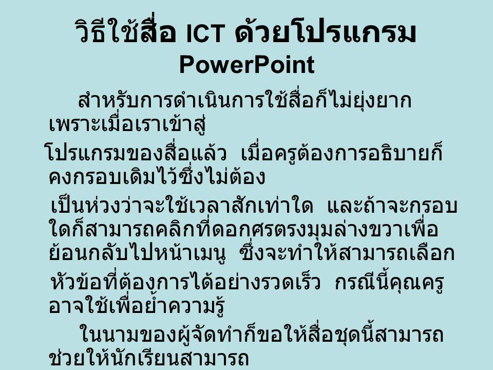วิธีใช้สื่อ ICT ด้วยโปรแกรม PowerPoint สำหรับการดำเนินการใช้สื่อก็ไม่ยุ่งยาก เพราะเมื่อเราเข้าสู่ โปรแกรมของสื่อแล้ว เมื่อครูต้องการอธิบายก็ คงกรอบเดิ