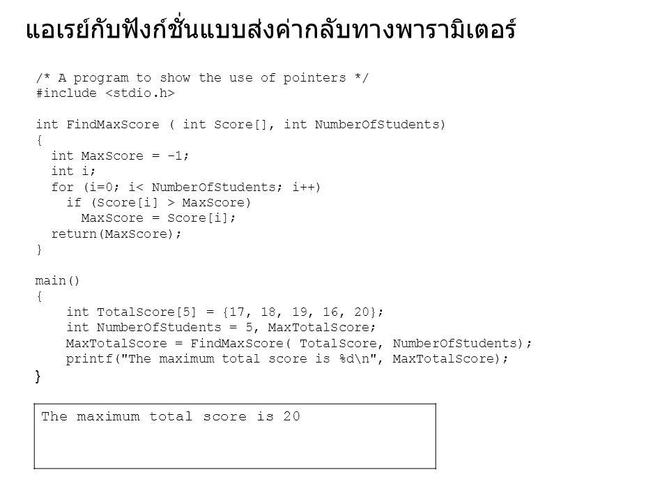 แอเรย์กับฟังก์ชั่นแบบส่งค่ากลับทางพารามิเตอร์ /* A program to show the use of pointers */ #include int FindMaxScore ( int Score[], int NumberOfStudent