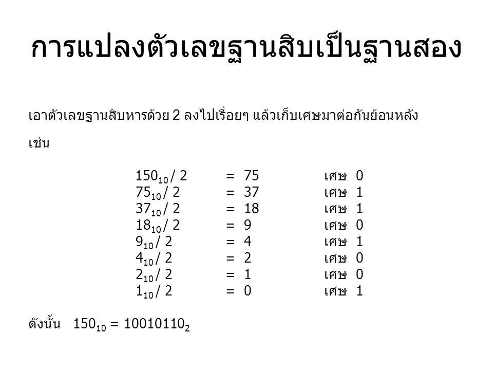 การแปลงตัวเลขฐานสิบเป็นฐานสอง เอาตัวเลขฐานสิบหารด้วย 2 ลงไปเรื่อยๆ แล้วเก็บเศษมาต่อกันย้อนหลัง เช่น 150 10 / 2 = 75 เศษ 0 75 10 / 2 = 37 เศษ 1 37 10 /