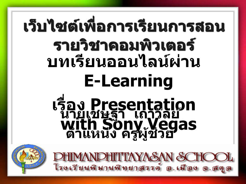 เว็บไซต์เพื่อการเรียนการสอน รายวิชาคอมพิวเตอร์ บทเรียนออนไลน์ผ่าน E-Learning เรื่อง Presentation with Sony Vegas นายเชษฐา เถาวัลย์ ตำแหน่ง ครูผู้ช่วย