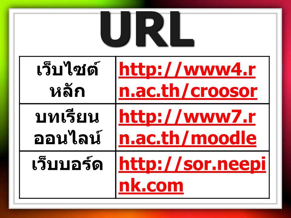 URL เว็บไซต์ หลัก http://www4.r n.ac.th/croosor http://www4.r n.ac.th/croosor บทเรียน ออนไลน์ http://www7.r n.ac.th/moodle http://www7.r n.ac.th/moodle เว็บบอร์ด http://sor.neepi nk.com http://sor.neepi nk.com