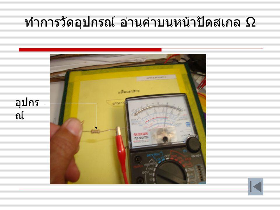 นำปลายสายของมิเตอร์มาแตะกันปรับ ปุ่ม 0ΩADJ ให้เข็มมิเตอร์ชี้ตำแหน่ง o Ω ก่อนทำ การวัด