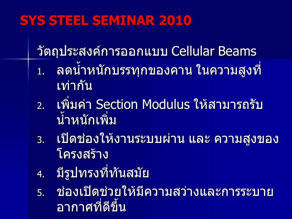 วัตถุประสงค์การออกแบบ Cellular Beams  ลดน้ำหนักบรรทุกของคาน ในความสูงที่ เท่ากัน  เพิ่มค่า Section Modulus ให้สามารถรับ น้ำหนักเพิ่ม  เปิดช่องให