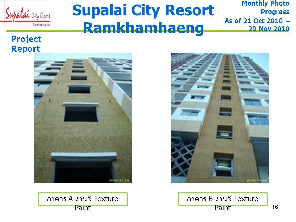 16 Supalai City Resort Ramkhamhaeng Project Report อาคาร A งานสี Texture Paint Monthly Photo Progress As of 21 Oct 2010 – 20 Nov 2010 อาคาร B งานสี Te