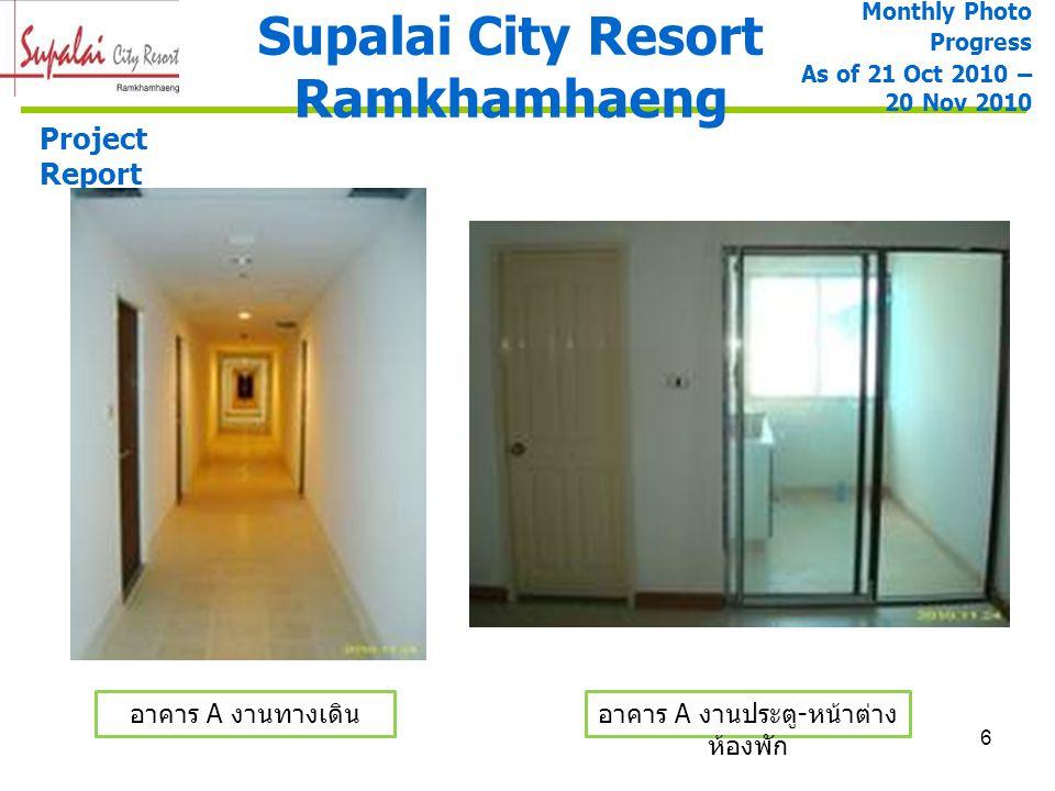6 Supalai City Resort Ramkhamhaeng Project Report อาคาร A งานทางเดินอาคาร A งานประตู - หน้าต่าง ห้องพัก Monthly Photo Progress As of 21 Oct 2010 – 20