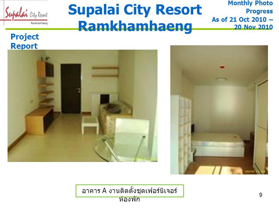 9 Supalai City Resort Ramkhamhaeng Project Report อาคาร A งานติดตั้งชุดเฟอร์นิเจอร์ ห้องพัก Monthly Photo Progress As of 21 Oct 2010 – 20 Nov 2010