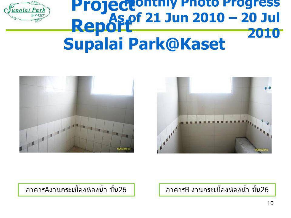10 Supalai Park@Kaset อาคาร A งานกระเบื้องห้องน้ำ ชั้น 26 อาคาร B งานกระเบื้องห้องน้ำ ชั้น 26 Monthly Photo Progress As of 21 Jun 2010 – 20 Jul 2010 Project Report