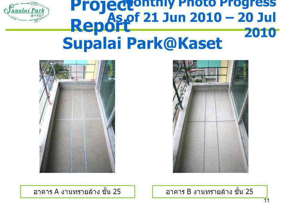 11 Supalai Park@Kaset อาคาร A งานทรายล้าง ชั้น 25 อาคาร B งานทรายล้าง ชั้น 25 Monthly Photo Progress As of 21 Jun 2010 – 20 Jul 2010 Project Report