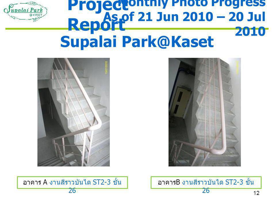 12 Supalai Park@Kaset อาคาร A งานสีราวบันได ST2-3 ชั้น 26 อาคาร B งานสีราวบันได ST2-3 ชั้น 26 Monthly Photo Progress As of 21 Jun 2010 – 20 Jul 2010 Project Report