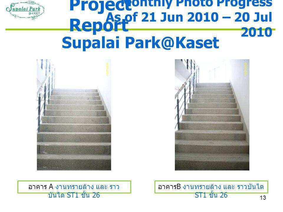 13 Supalai Park@Kaset อาคาร A งานทรายล้าง และ ราว บันได ST1 ชั้น 26 อาคาร B งานทรายล้าง และ ราวบันได ST1 ชั้น 26 Monthly Photo Progress As of 21 Jun 2010 – 20 Jul 2010 Project Report