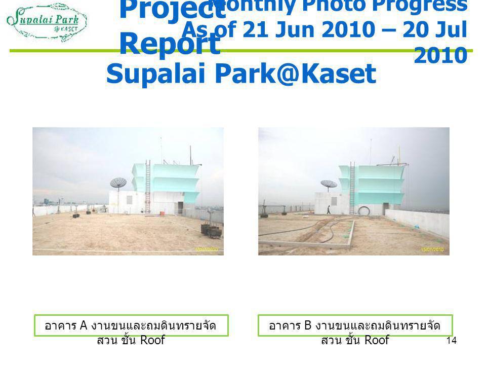 14 Supalai Park@Kaset อาคาร A งานขนและถมดินทรายจัด สวน ชั้น Roof อาคาร B งานขนและถมดินทรายจัด สวน ชั้น Roof Monthly Photo Progress As of 21 Jun 2010 – 20 Jul 2010 Project Report
