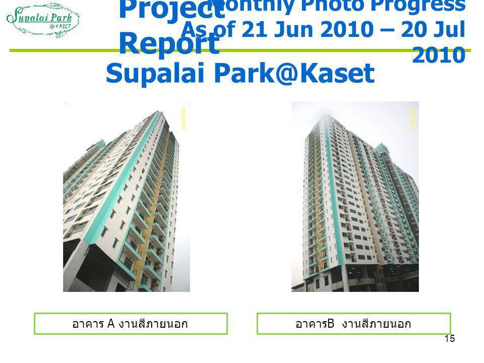 15 Supalai Park@Kaset อาคาร A งานสีภายนอกอาคาร B งานสีภายนอก Monthly Photo Progress As of 21 Jun 2010 – 20 Jul 2010 Project Report