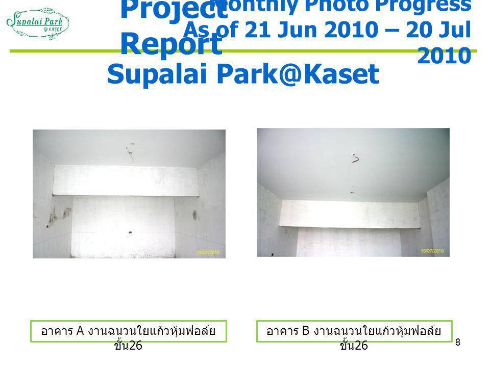 8 Supalai Park@Kaset อาคาร A งานฉนวนใยแก้วหุ้มฟอล์ย ชั้น 26 อาคาร B งานฉนวนใยแก้วหุ้มฟอล์ย ชั้น 26 Monthly Photo Progress As of 21 Jun 2010 – 20 Jul 2010 Project Report