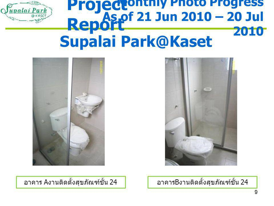 9 Supalai Park@Kaset อาคาร A งานติดตั้งสุขภัณฑ์ชั้น 24 อาคาร B งานติดตั้งสุขภัณฑ์ชั้น 24 Monthly Photo Progress As of 21 Jun 2010 – 20 Jul 2010 Project Report
