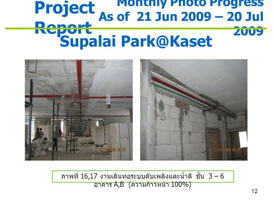 12 Project Report Monthly Photo Progress As of 21 Jun 2009 – 20 Jul 2009 Supalai Park@Kaset ภาพที่ 16,17 งานเดินท่อระบบดับเพลิงและน้ำดี ชั้น 3 – 6 อาค