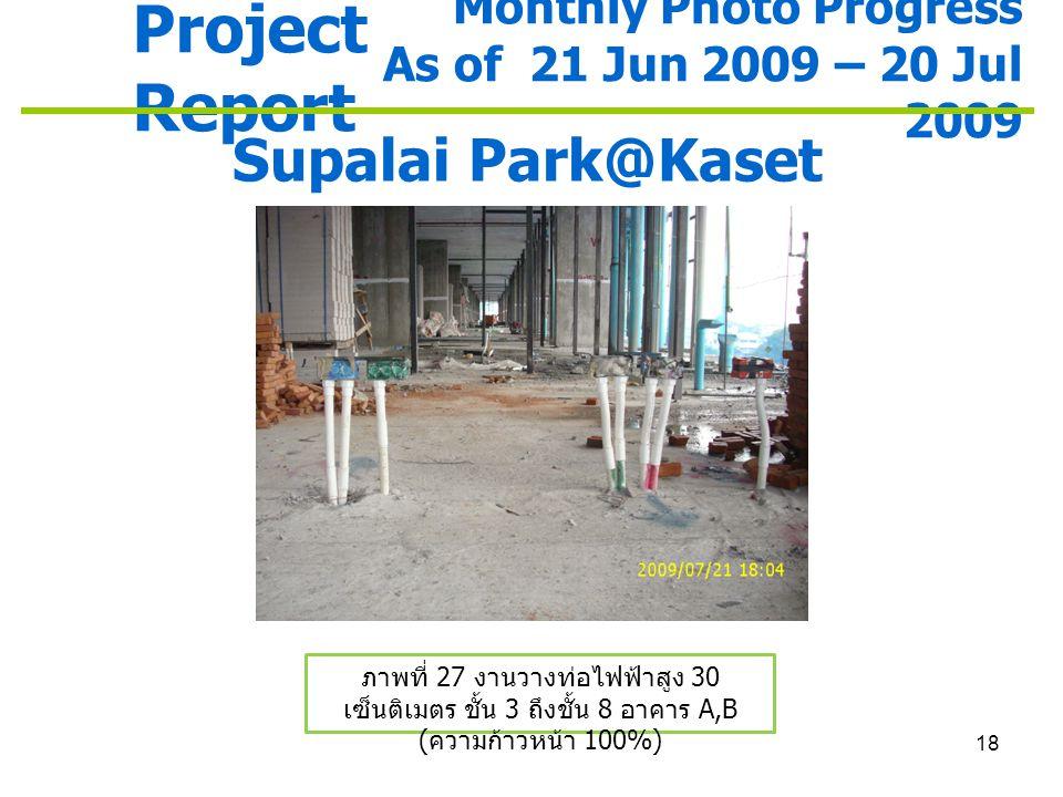 18 Project Report Monthly Photo Progress As of 21 Jun 2009 – 20 Jul 2009 Supalai Park@Kaset ภาพที่ 27 งานวางท่อไฟฟ้าสูง 30 เซ็นติเมตร ชั้น 3 ถึงชั้น 8