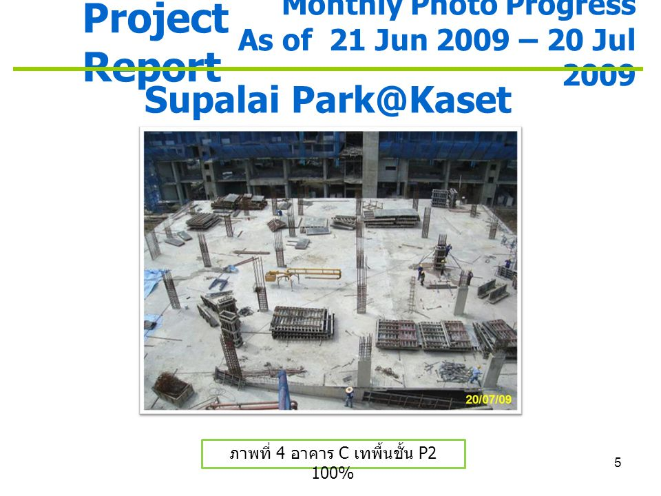 5 Project Report Monthly Photo Progress As of 21 Jun 2009 – 20 Jul 2009 Supalai Park@Kaset ภาพที่ 4 อาคาร C เทพื้นชั้น P2 100%