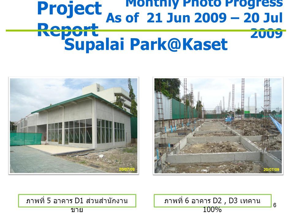 6 Project Report Monthly Photo Progress As of 21 Jun 2009 – 20 Jul 2009 Supalai Park@Kaset ภาพที่ 5 อาคาร D1 ส่วนสำนักงาน ขาย ภาพที่ 6 อาคาร D2, D3 เท