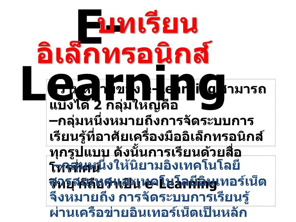E- Learning บทเรียน อิเล็กทรอนิกส์ บทเรียน อิเล็กทรอนิกส์ ความหมายของ e-Learning สามารถ แบ่งได้ 2 กลุ่มใหญ่คือ – กลุ่มหนึ่งหมายถึงการจัดระบบการ เรียนร