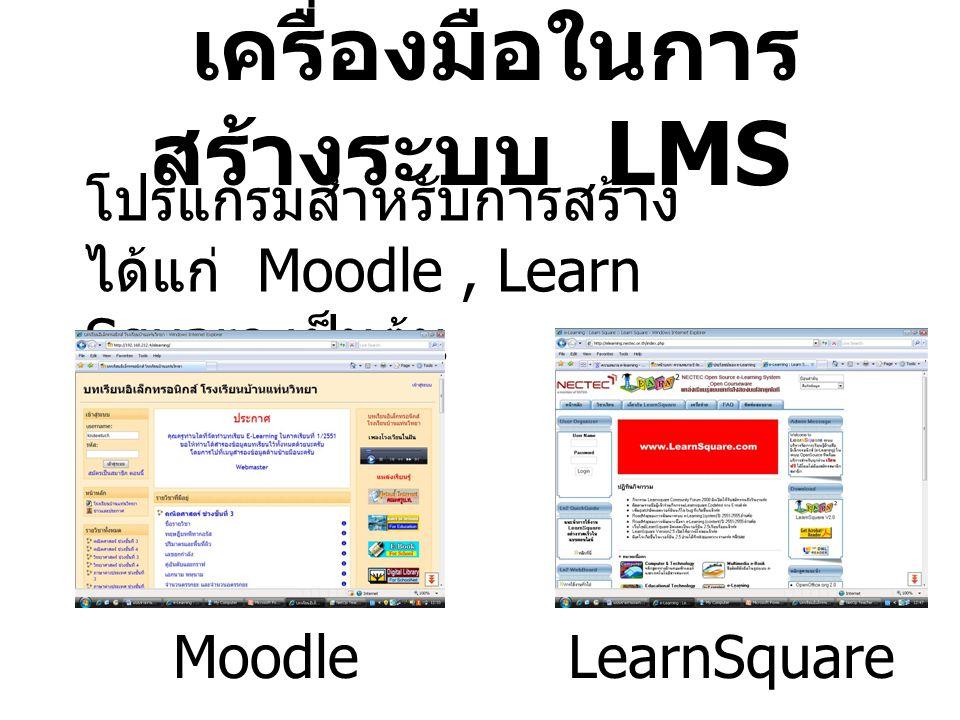 เครื่องมือในการ สร้างระบบ LMS โปรแกรมสำหรับการสร้าง ได้แก่ Moodle, Learn Square เป็นต้น MoodleLearnSquare