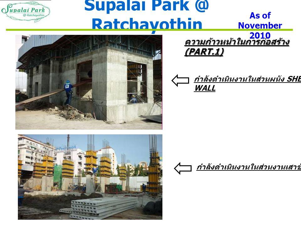 Supalai Park @ Ratchayothin As of November 2010 ความก้าวหน้าในการก่อสร้าง (PART.1) กำลังดำเนินงานในส่วนผนัง SHEAR- WALL กำลังดำเนินงานในส่วนงานเสาชั้น