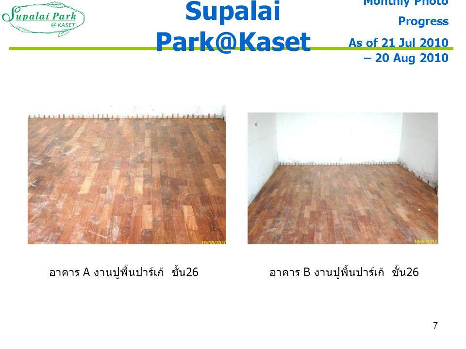 7 อาคาร A งานปูพื้นปาร์เก้ ชั้น 26 อาคาร B งานปูพื้นปาร์เก้ ชั้น 26 Supalai Park@Kaset Monthly Photo Progress As of 21 Jul 2010 – 20 Aug 2010
