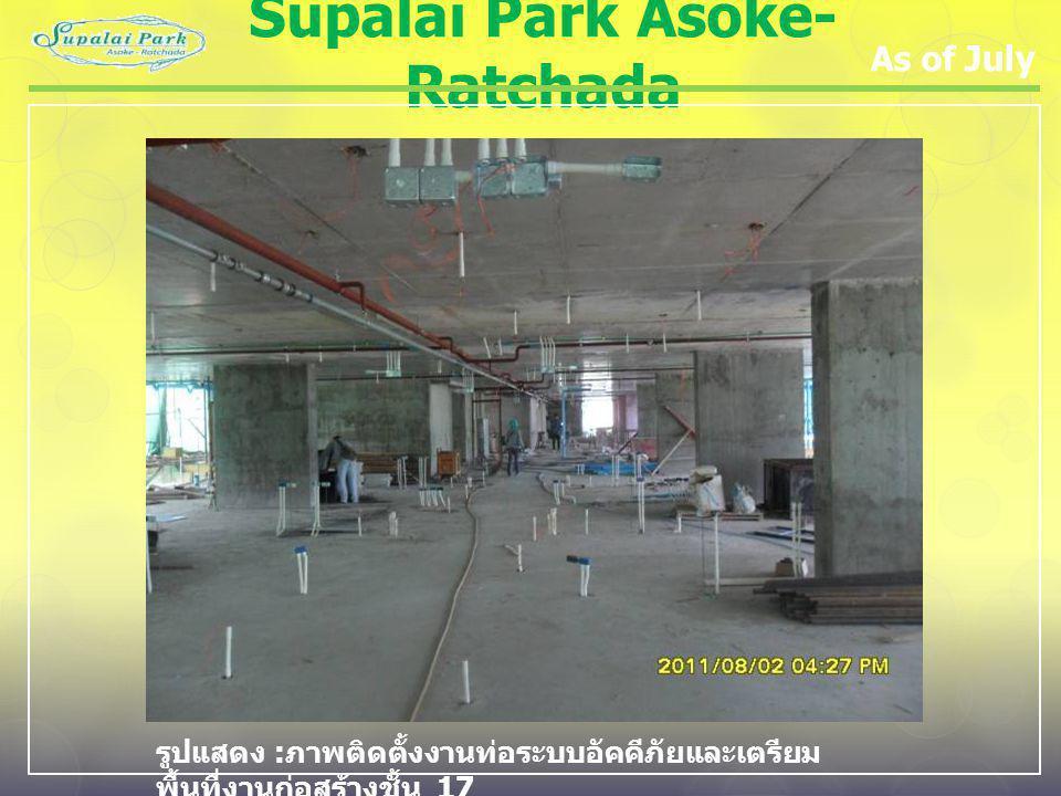 Supalai Park Asoke- Ratchada As of July รูปแสดง : ภาพติดตั้งงานท่อระบบอัคคีภัยและเตรียม พื้นที่งานก่อสร้างชั้น 17