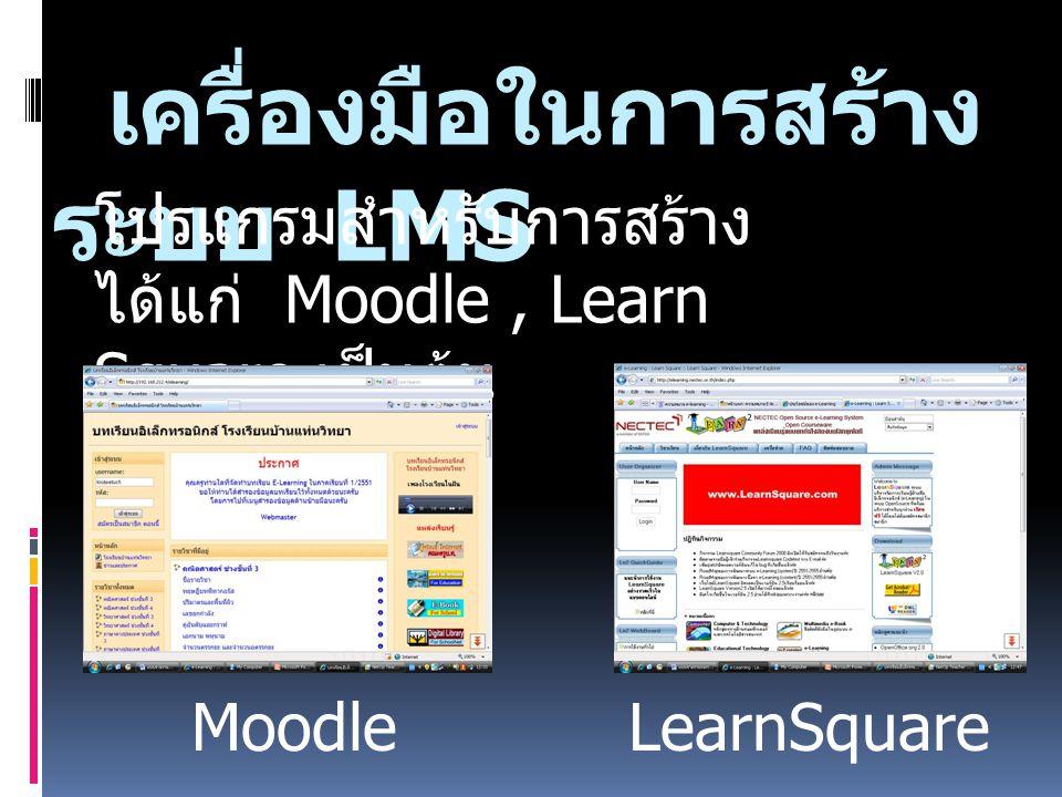 เครื่องมือในการสร้าง ระบบ LMS โปรแกรมสำหรับการสร้าง ได้แก่ Moodle, Learn Square เป็นต้น MoodleLearnSquare