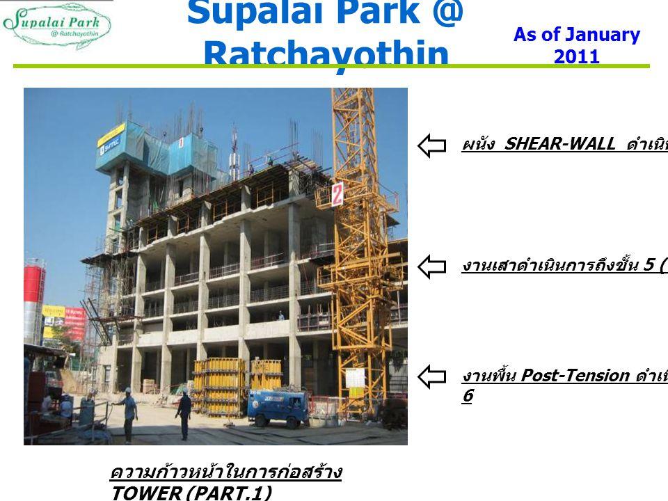 Supalai Park @ Ratchayothin As of January 2011 ความก้าวหน้าในการก่อสร้าง TOWER (PART.1) ผนัง SHEAR-WALL ดำเนินการถึงชั้น 9 งานเสาดำเนินการถึงชั้น 5 ( รับพื้นชั้น 6) งานพื้น Post-Tension ดำเนินการถึงชั้น 6