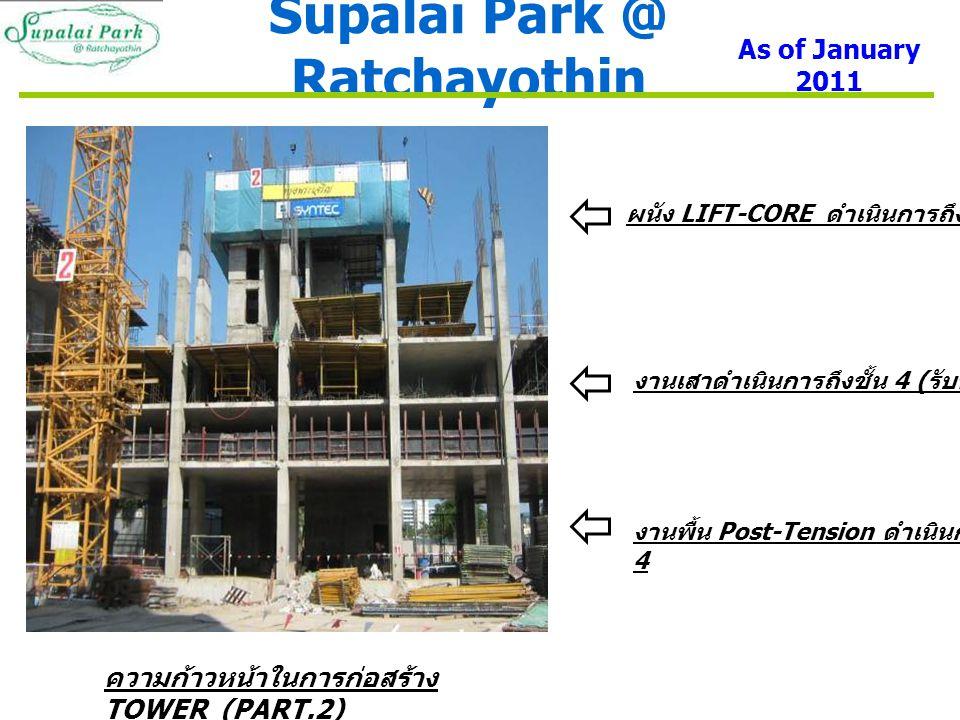 Supalai Park @ Ratchayothin As of January 2011 ความก้าวหน้าในการก่อสร้าง TOWER (PART.2) ผนัง LIFT-CORE ดำเนินการถึงชั้น 7 งานเสาดำเนินการถึงชั้น 4 ( รับพื้นชั้น 5) งานพื้น Post-Tension ดำเนินการถึงชั้น 4