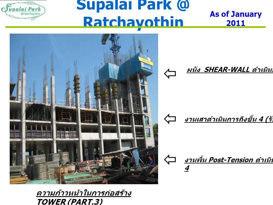 Supalai Park @ Ratchayothin As of January 2011 ผนัง SHEAR-WALL ดำเนินการถึงชั้น 7 งานเสาดำเนินการถึงชั้น 4 ( รับพื้นชั้น 5) งานพื้น Post-Tension ดำเนินการถึงชั้น 4 ความก้าวหน้าในการก่อสร้าง TOWER (PART.3)