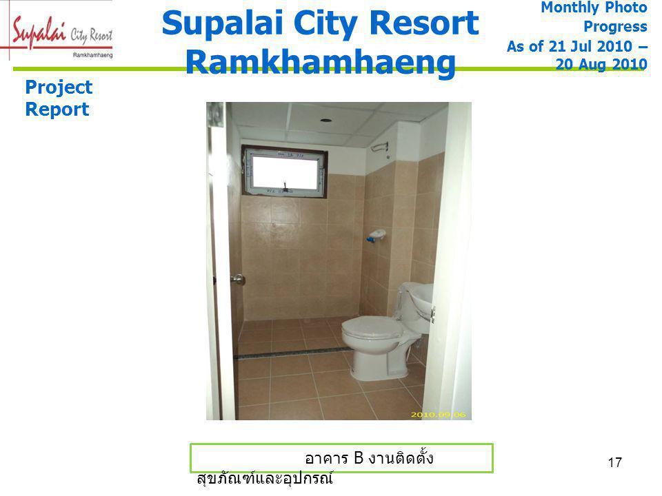 17 อาคาร B งานติดตั้ง สุขภัณฑ์และอุปกรณ์ Supalai City Resort Ramkhamhaeng Monthly Photo Progress As of 21 Jul 2010 – 20 Aug 2010 Project Report
