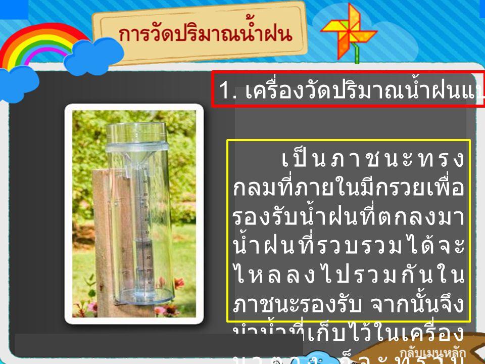 การวัดปริมาณน้ำฝนจะใช้ เครื่องมือที่เรียกว่า เครื่องวัด ปริมาณน้ำฝน (rain gauge) 1. เครื่องวัดปริมาณน้ำฝนแบบธรรมดา เป็นภาชนะทรง กลมที่ภายในมีกรวยเพื่อ