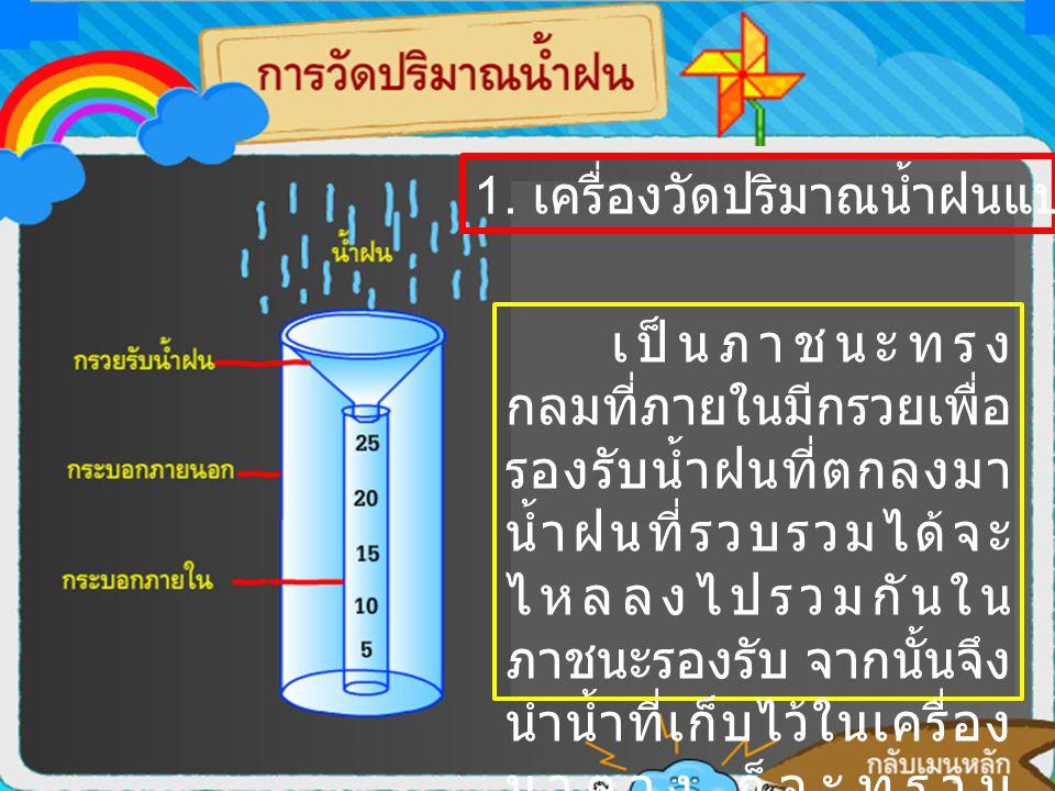 1. เครื่องวัดปริมาณน้ำฝนแบบธรรมดา เป็นภาชนะทรง กลมที่ภายในมีกรวยเพื่อ รองรับน้ำฝนที่ตกลงมา น้ำฝนที่รวบรวมได้จะ ไหลลงไปรวมกันใน ภาชนะรองรับ จากนั้นจึง