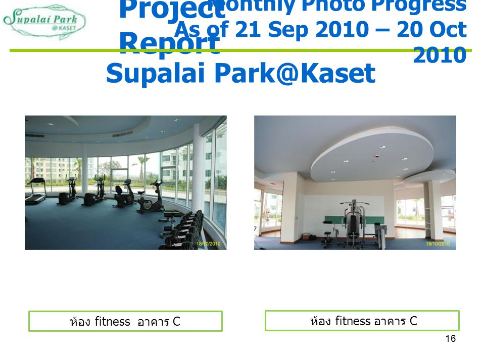 16 Project Report Supalai Park@Kaset ห้อง fitness อาคาร C Monthly Photo Progress As of 21 Sep 2010 – 20 Oct 2010 ห้อง fitness อาคาร C
