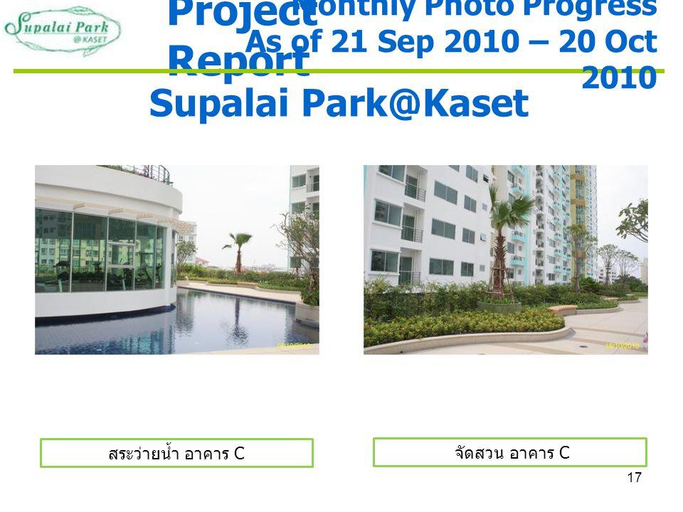17 Project Report Supalai Park@Kaset สระว่ายน้ำ อาคาร C Monthly Photo Progress As of 21 Sep 2010 – 20 Oct 2010 จัดสวน อาคาร C