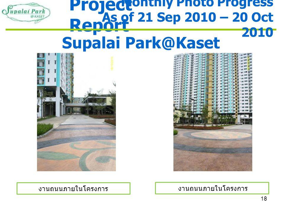 18 Project Report Supalai Park@Kaset งานถนนภายในโครงการ Monthly Photo Progress As of 21 Sep 2010 – 20 Oct 2010 งานถนนภายในโครงการ