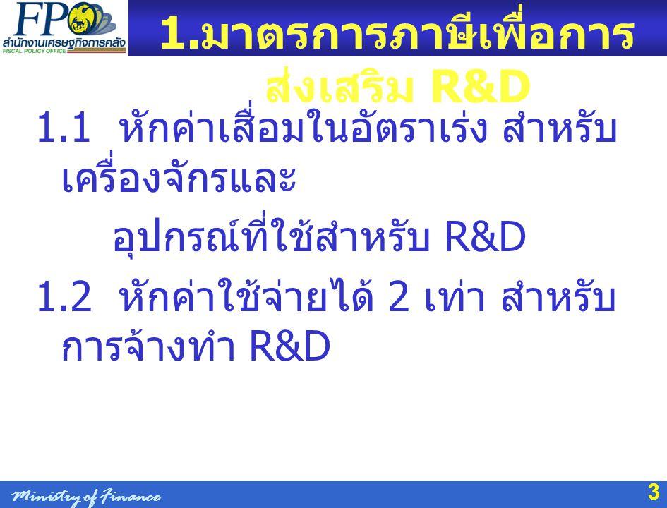 33 1. มาตรการภาษีเพื่อการ ส่งเสริม R&D 1.1 หักค่าเสื่อมในอัตราเร่ง สำหรับ เครื่องจักรและ อุปกรณ์ที่ใช้สำหรับ R&D 1.2 หักค่าใช้จ่ายได้ 2 เท่า สำหรับ กา