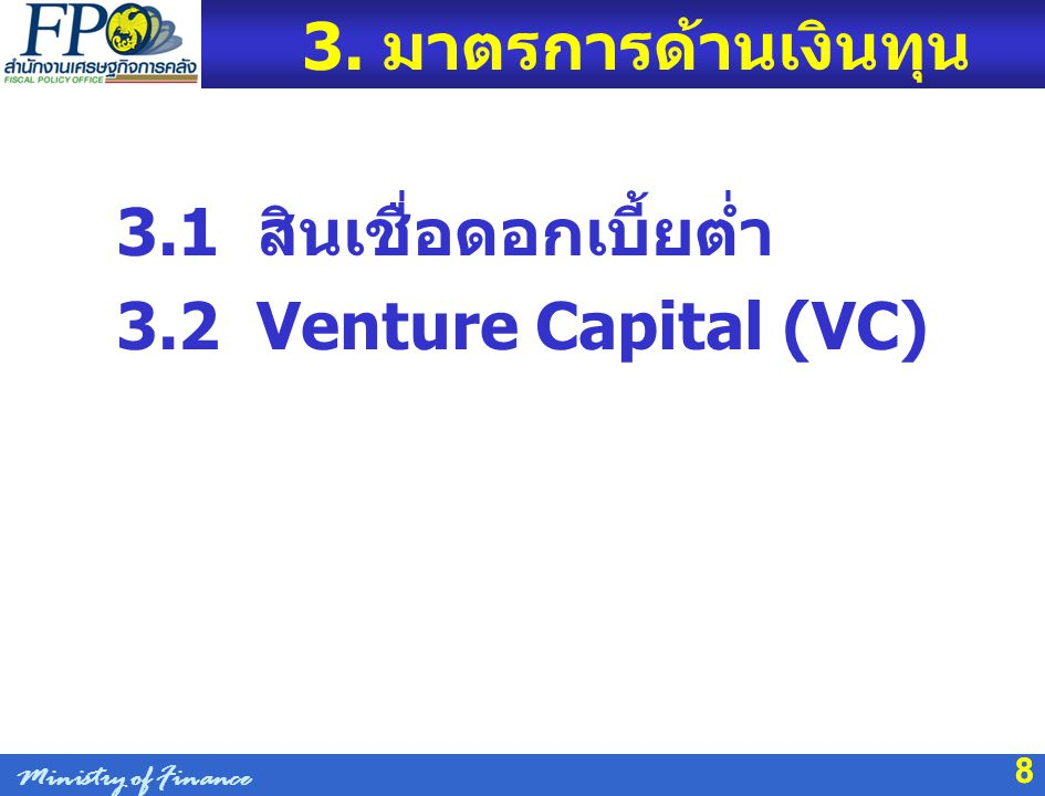 8 3. มาตรการด้านเงินทุน 3.1 สินเชื่อดอกเบี้ยต่ำ 3.2 Venture Capital (VC) 8 Ministry of Finance
