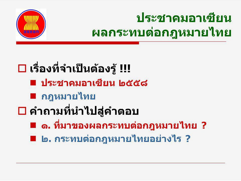 ประชาคมอาเซียน ผลกระทบต่อกฎหมายไทย  เรื่องที่จำเป็นต้องรู้ !!! ประชาคมอาเซียน ๒๕๕๘ กฎหมายไทย  คำถามที่นำไปสู่คำตอบ ๑. ที่มาของผลกระทบต่อกฎหมายไทย ?