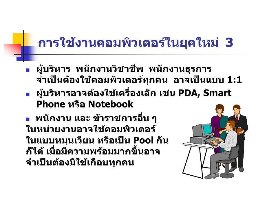 การใช้งานคอมพิวเตอร์ในยุคใหม่ 3 ผู้บริหาร พนักงานวิชาชีพ พนักงานธุรการ จำเป็นต้องใช้คอมพิวเตอร์ทุกคน อาจเป็นแบบ 1:1 ผู้บริหารอาจต้องใช้เครื่องเล็ก เช่น PDA, Smart Phone หรือ Notebook พนักงาน และ ข้าราชการอื่น ๆ ในหน่วยงานอาจใช้คอมพิวเตอร์ ในแบบหมุนเวียน หรือเป็น Pool กัน ก็ได้ เมื่อมีความพร้อมมากขึ้นอาจ จำเป็นต้องมีใช้เกือบทุกคน
