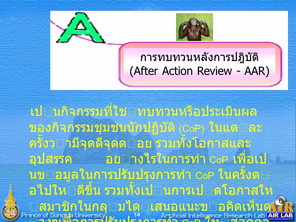 14 การทบทวนหลังการปฎิบัติ (After Action Review - AAR) เปนกิจกรรมที่ใชทบทวนหรือประเมินผล ของกิจกรรมชุมชนนักปฏิบัติ (CoP) ในแตละ ครั้งวามีจุดดีจุดดอย รวมทั้งโอกาสและ อุปสรรค อยางไรในการทํา CoP เพื่อเป นขอมูลในการปรับปรุงการทํา CoP ในครั้งต อไปใหดีขึ้น รวมทั้งเปนการเปดโอกาสให สมาชิกในกลุมไดเสนอแนะขอคิดเห็นต างๆเพื่อการปรับปรุงการทํา CoP ใหสอดคล องกับเปาหมายของกลุมและเปาหมาย ของสมาชิก