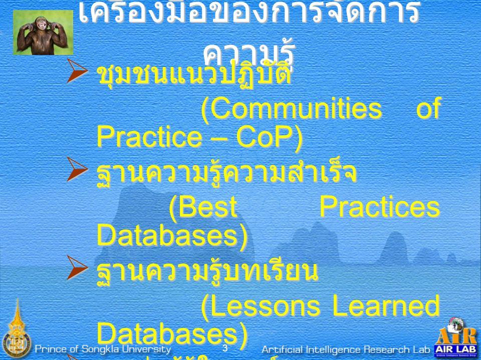 3 เครื่องมือของการจัดการ ความรู้  ชุมชนแนวปฏิบัติ (Communities of Practice – CoP) (Communities of Practice – CoP)  ฐานความรู้ความสำเร็จ (Best Practices Databases) (Best Practices Databases)  ฐานความรู้บทเรียน (Lessons Learned Databases) (Lessons Learned Databases)  แหล่งผู้รู้ในองค์กร (Center of Excellence – CoE) (Center of Excellence – CoE)