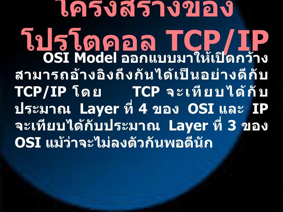 โครงสร้างของ โปรโตคอล TCP/IP OSI Model ออกแบบมาให้เปิดกว้าง สามารถอ้างอิงถึงกันได้เป็นอย่างดีกับ TCP/IP โดย TCP จะเทียบได้กับ ประมาณ Layer ที่ 4 ของ O