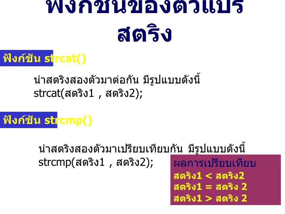 ฟังก์ชันของตัวแปร สตริง ฟังก์ชัน strcat() นำสตริงสองตัวมาต่อกัน มีรูปแบบดังนี้ strcat( สตริง 1, สตริง 2); ฟังก์ชัน strcmp() นำสตริงสองตัวมาเปรียบเทียบกัน มีรูปแบบดังนี้ strcmp( สตริง 1, สตริง 2); ผลการเปรียบเทียบ ค่าที่ส่งกลับ สตริง 1 < สตริง 2 จำนวนลบ สตริง 1 = สตริง 2 ศูนย์ สตริง 1 > สตริง 2 จำนวนบวก