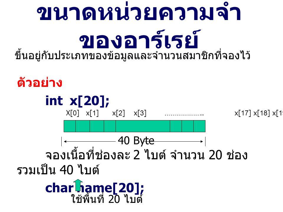 ขนาดหน่วยความจำ ของอาร์เรย์ ตัวอย่าง int x[20]; จองเนื้อที่ช่องละ 2 ไบต์ จำนวน 20 ช่อง รวมเป็น 40 ไบต์ char name[20]; ขึ้นอยู่กับประเภทของข้อมูลและจำนวนสมาชิกที่จองไว้ 40 Byte X[0] x[1] x[2] x[3] ………………..