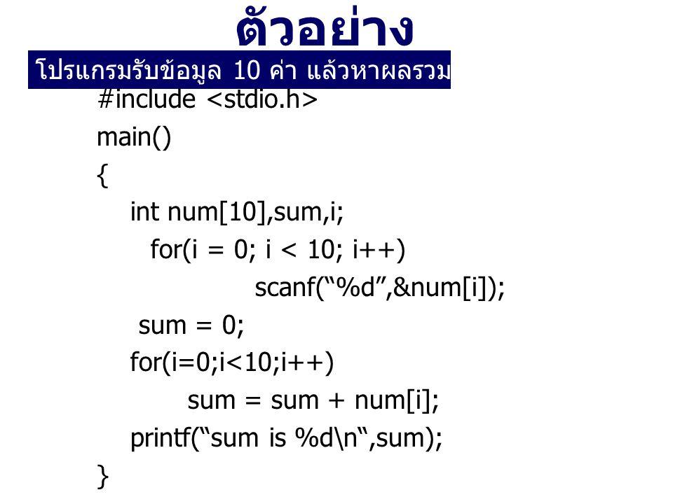 ตัวอย่าง #include main() { int num[10],sum,i; for(i = 0; i < 10; i++) scanf( %d ,&num[i]); sum = 0; for(i=0;i<10;i++) sum = sum + num[i]; printf( sum is %d\n ,sum); } โปรแกรมรับข้อมูล 10 ค่า แล้วหาผลรวมของข้อมูลเหล่านั้น