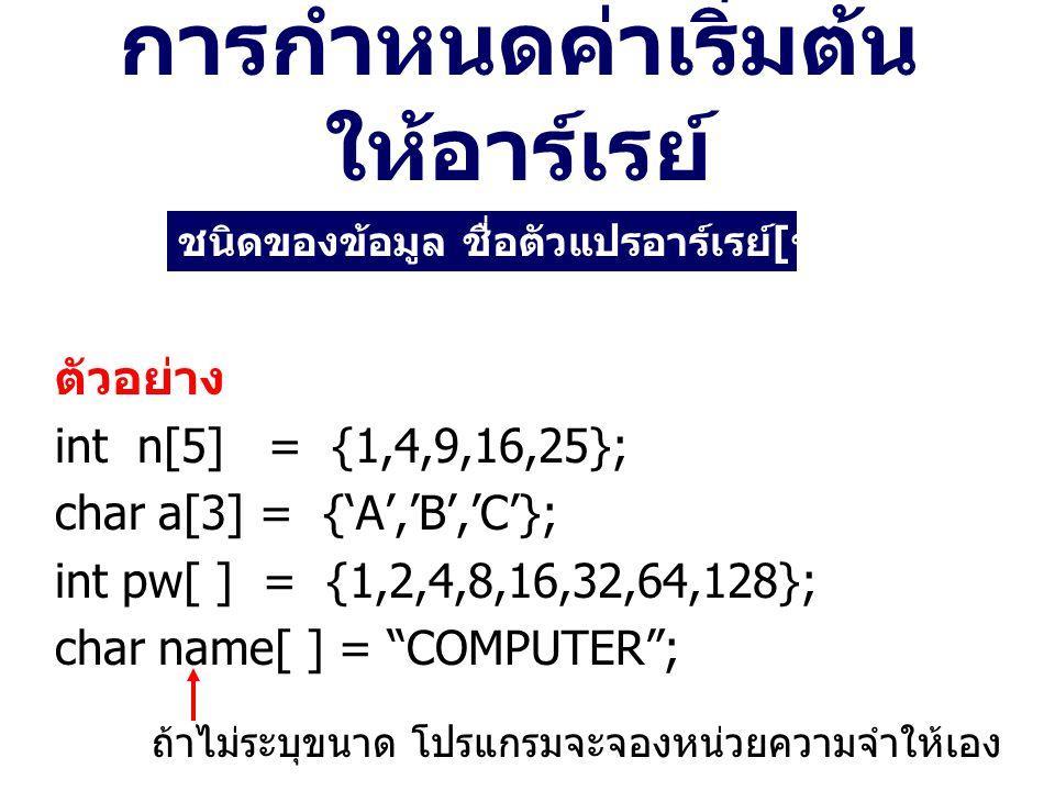 การกำหนดค่าเริ่มต้น ให้อาร์เรย์ ตัวอย่าง int n[5] = {1,4,9,16,25}; char a[3] = {'A','B','C'}; int pw[ ] = {1,2,4,8,16,32,64,128}; char name[ ] = COMPUTER ; ชนิดของข้อมูล ชื่อตัวแปรอาร์เรย์ [ ขนาด ] = {value-list}; ถ้าไม่ระบุขนาด โปรแกรมจะจองหน่วยความจำให้เอง