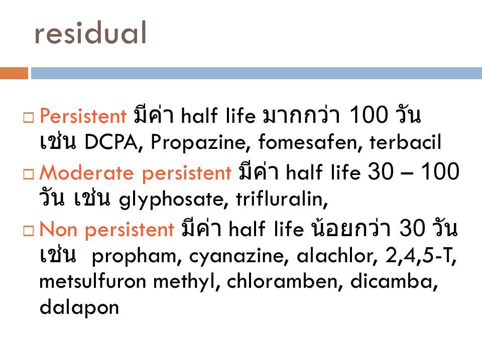 residual  Persistent มีค่า half life มากกว่า 100 วัน เช่น DCPA, Propazine, fomesafen, terbacil  Moderate persistent มีค่า half life 30 – 100 วัน เช่